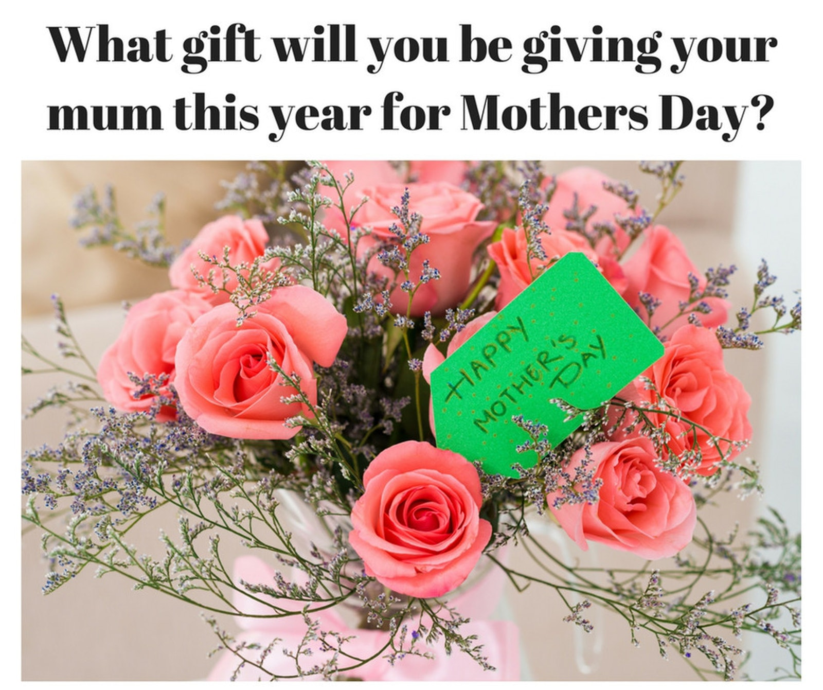 What gift will you be giving your mum this year for Mothers Day_